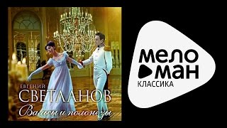 ВАЛЬСЫ И ПОЛОНЕЗЫ - ЕВГЕНИЙ СВЕТЛАНОВ / Waltz and Polonaise - Svetlanov