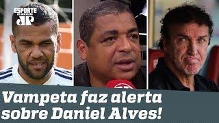 """""""Isso é MALUQUICE, hein?"""" Vampeta faz ALERTA sobre Daniel Alves ao São Paulo!"""