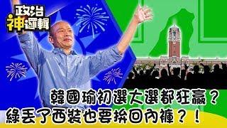 《政治神邏輯》韓國瑜初選大選都狂贏?綠丟了西裝也要拚回內褲?!
