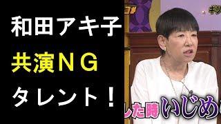 衝撃和田アキ子が『しゃべくり007』で明かした共演NGタレントが判明!「ざけんなよ!って今だったら」