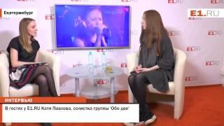 В гостях у E1.RU Катя Павлова, солистка группы 'Обе две'